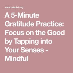 A 5-Minute Gratitude Practice: Focus on the Good by Tapping into Your Senses - Mindful