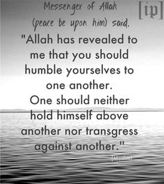"Messenger of Allah (peace be upon him) said, ""Allah has revealed to me that you should humble yourselves to one another. One should neither hold himself above another nor transgress against another."" -[Muslim]"