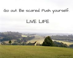 Go out. Be scared. Push Yourself. LIVE LIFE