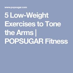 5 Low-Weight Exercises to Tone the Arms   POPSUGAR Fitness