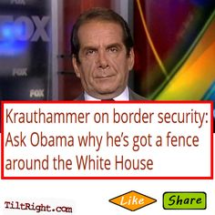 Excellent point by Krauthammer.    It's true, a solid, high tech fence won't keep all illegals out of the USA BUT it will do a helluva lot better job than NO solid, high tech fence.