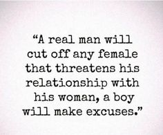 """A real man will cut off any female that threatens his relationship with his woman, a boy will make excuses."""