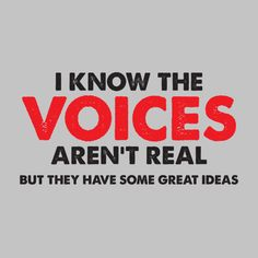 I KNOW THE VOICES IN MY HEAD AREN'T REAL, BUT THEY HAVE SOME GREAT IDEAS T-SHIRT