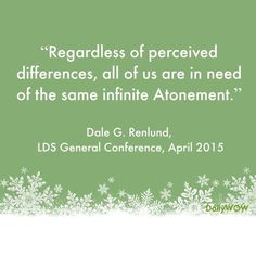 """""""Regardless of perceived differences, all of us are in need of the same infinite Atonement."""" ~Dale G. Renlund"""