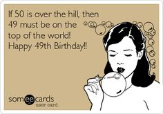 If 50 is over the hill, then 49 must be on the top of the world! Happy 49th Birthday!! | Birthday Ecard