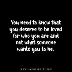 You need to know that you deserve to be loved for who you are and not what someone wants you to be.