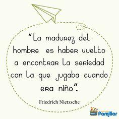 La madurez del hombre es haber vuelto a encontrar la seriedad con que jugaba cuando era niño. Friedrich #Nietzsche #frases #niños #Díadelniño #motivación