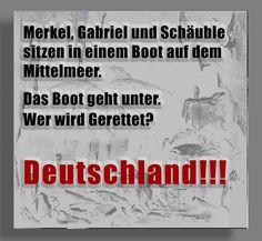 Merkel, Gabriel und Schäuble sitzen in einem Boot auf dem Mittelmeer. Das Boot geht unter. Wer wird gerettet? Deutschland!!!