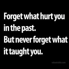 Forget what hurt you in the past. But never forget what it taught you. #quote