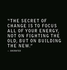 """""""The secret of change is to focus all of your energy, not on fighting the old, but on building the new."""" -Socrates"""