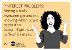 PINTEREST PROBLEMS: Finding a really awesome pin and not knowing which board to pin it to. Guess I'll just have to 'like' it instead.