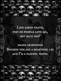 Life asked death, why do people love me, but hate you? Death responded, because you are a beautiful lie and I'm a painful truth.