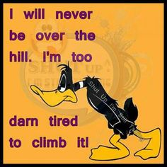 will never be over the hill. I'm too darn tired to climb it! Daffy Duck Quotes, Funny Cartoons, Funny Jokes, Funny Minion, Hilarious Quotes, Minions, Cartoon Quotes, Cartoon Humor, Over The Hill
