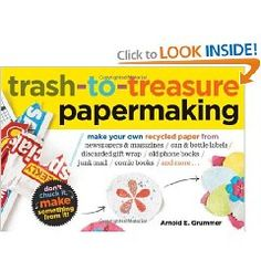 Trash-to-Treasure Papermaking: Make Your Own Recycled Paper from Newspapers & Magazines, Can & Bottle Labels, Disgarded Gift Wrap, Old Phone Books, Junk Mail, Comic Books, and More [Paperback]