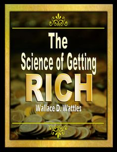 THE SCIENCE OF GETTING RICH! by Wallace D. Wattles  There is a science of getting rich, and it is an exact science, like algebra or arithmetic, and it applies equally to men and women alike.  Everyone has the right to be RICH!