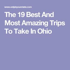 The 19 Best And Most Amazing Trips To Take In Ohio