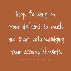 """""""Stop focusing on your defeats so much and start acknowledgeing your accomplishments.""""   #inspiration  #motivation"""