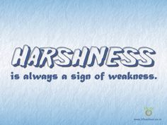 Don't be harsh to others, it's a sign of weakness and speaks volumes about how you feel deep down inside..