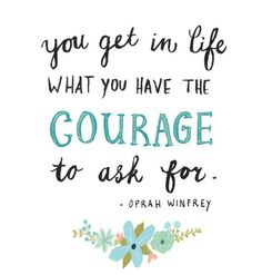 You get in life what do you have the COURAGE to ask for | We Heart It
