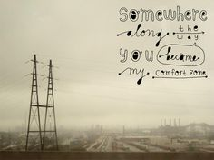 somewhere along the way, you became my comfort zone