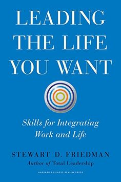 Amazon.com: Leading the Life You Want: Skills for Integrating Work and Life eBook: Stewart D. Friedman: Books