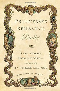 Princesses Behaving Badly: Real Stories from History Without the Fairytale Endings - byLinda Rodriguez McRobbie