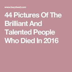 44 Pictures Of The Brilliant And Talented People Who Died In 2016