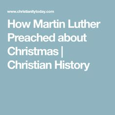 How Martin Luther Preached about Christmas      | Christian History