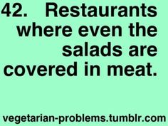 or eating at school but really some days i cant eat cause they dont even have meatless salads