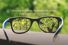 Obeying God from the heart will realign your focus. -Alistair Begg