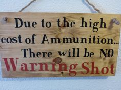 "Homemade funny wood sign ""Due to the high cost of Ammunition.  There will be no Warning Shot"": wood home office decor rustic gift dad by PatchofHeavenCountry on Etsy"