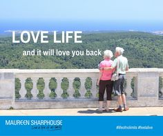 Love life and it will LOVE you back!