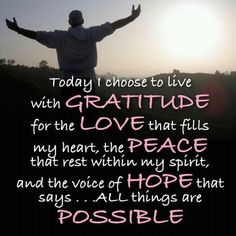 """Today I choose to live with gratitude for the love that fills my heart, the peace that rests within my spirit and the voice of hope that says all things are possible"" quote, #quote, quotes about gratitude, grateful"