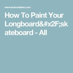 How To Paint Your Longboard/skateboard - All