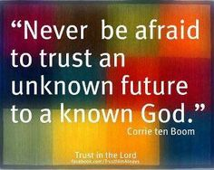 Never be afraid to trust an unknown future to a known God. Corrie ten Boon