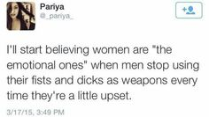 I'll start believing women are the emotional ones when men stop using their fists and dicks as weapons every time they get a little upset.