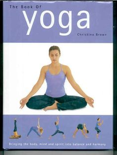 The Book of Yoga : Bringing the Body, Mind and Spirit Into Balance and Harmony by Christina Brown