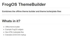 FrogOS ThemeBuilder. Combines the offline theme builder and theme boilerplate files. Offline theme builder Example FrogOS widgets New HTML boilerplate files Extended LESS/CSS markup