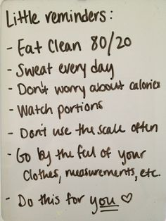 Love this <3 Little Reminders - Eat Clean 80/20 -Sweat every day -Dont worry about calories -Watch portions -Dont use the scale often -Go by the feel of your clothes, measurements, etc -Do this for you! <3 http://www.esmoothierecipesforkids.com/little-reminders/