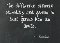 The difference between stupidity and genius is that genius has its limits. Albert Einstein