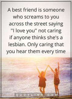 friendship quotes A best friend is someone who screams to you across the street saying ''I love you'' not caring if anyone thinks she's a lesbian. Only caring that you hear them every time