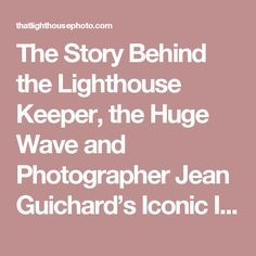 The Story Behind the Lighthouse Keeper, the Huge Wave and Photographer Jean Guichard's Iconic Image - That Lighthouse Photo
