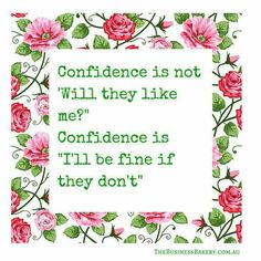 Confidence is not 'Will they like me? ' Confidence is 'I'll be fine if they don't '