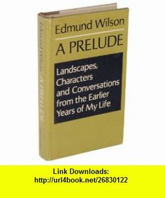 A Prelude Landscapes, Characters  Conversations from the Earlier Years of My Life (9780374236960) Edmund Wilson , ISBN-10: 0374236968  , ISBN-13: 978-0374236960 ,  , tutorials , pdf , ebook , torrent , downloads , rapidshare , filesonic , hotfile , megaupload , fileserve