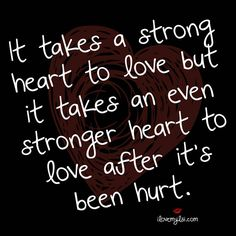 It takes a strong heart to love but it takes an even stronger heart to love after it's been hurt