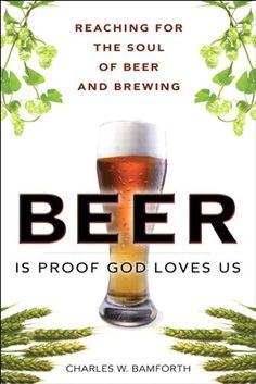 Beer Is Proof God Loves Us Amazon: Loves Us: Reaching for the Soul of Beer and Brewing by Charles W. Bamforth