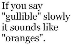Yes Im stupid and fell for this. Even tried saying it like 4 times to figure out how it sounded like oranges. Der!
