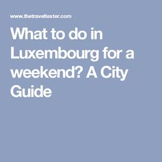 What to do in Luxembourg for a weekend? A City Guide