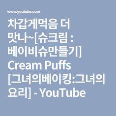 차갑게먹음 더 맛나~[슈크림 : 베이비슈만들기] Cream Puffs [그녀의베이킹:그녀의요리] - YouTube