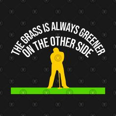 Check out this awesome 'The+grass+is+always+greener+Design' design on Unique T Shirt Design, Design Design, Grass, Shirt Designs, Golf, Awesome, Check, Shirts, Grasses